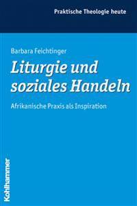 Liturgie Und Soziales Handeln: Afrikanische Praxis ALS Inspiration