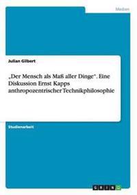 """""""Der Mensch ALS Ma Aller Dinge. Eine Diskussion Ernst Kapps Anthropozentrischer Technikphilosophie"""