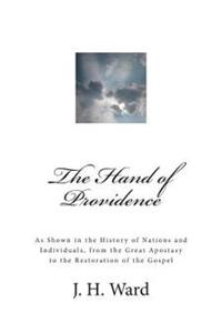 The Hand of Providence: As Shown in the History of Nations and Individuals, from the Great Apostasy to the Restoration of the Gospel