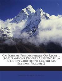 Catéchisme Philosophique Ou Recueil D'observations Propres A Défendre La Religion Chrétienne Contre Ses Ennemis, Volume 2