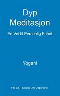 Dyp Meditasjon - En Vei Til Personlig Frihet: (Fra Ayp Serien Om Opplysthet)