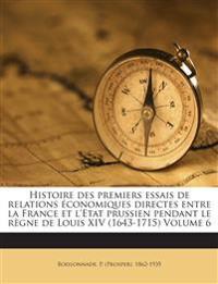 Histoire des premiers essais de relations économiques directes entre la France et l'Etat prussien pendant le règne de Louis XIV (1643-1715) Volume 6