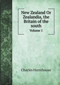 New Zealand or Zealandia, the Britain of the South Volume 1