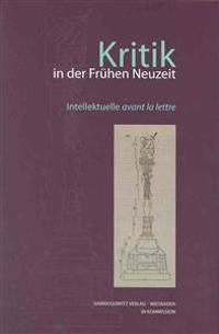 Kritik in Der Fruhen Neuzeit: Intellektuelle Avant La Lettre