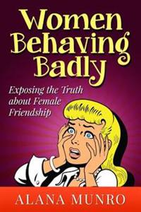 Women Behaving Badly: Exposing the Truth about Female Friendship