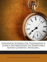 Disertatio Juridica De Testamento A Judice Incompetente In Territorio Alieno Condito, Invalido...