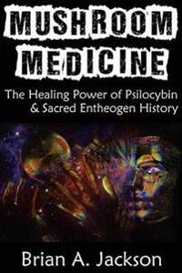 Mushroom Medicine, the Healing Power of Psilocybin & Sacred Entheogen History