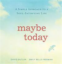 Maybe Today: A Simple Approach to a Soul-Satisfying Life