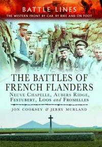 The Battles of French Flanders: Neuve Chapelle, Aubers Ridge, Festubert, Loos and Fromelles