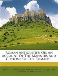 Roman Antiquities: Or, An Account Of The Manners And Customs Of The Romans ..