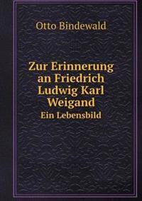 Zur Erinnerung an Friedrich Ludwig Karl Weigand Ein Lebensbild