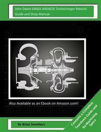 John Deere 6466a Ar64626 Turbocharger Rebuild Guide and Shop Manual: Garrett Honeywell T04b 409710-0001, 409710-0003, 409710-9001, 409710-5001, 409710