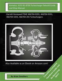 Komatsu 6152-81-8700 Turbocharger Rebuild Guide and Shop Manual: Garrett Honeywell T04e 466704-0201, 466704-9201, 466704-5201, 466704-201 Turbocharger