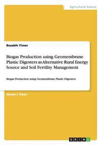 Biogas Production Using Geomembrane Plastic Digesters as Alternative Rural Energy Source and Soil Fertility Management