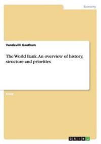 The World Bank. an Overview of History, Structure and Priorities