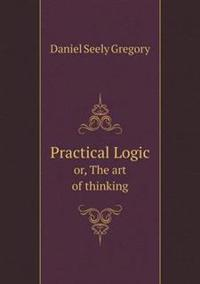 Practical Logic Or, the Art of Thinking