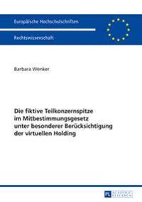 Die Fiktive Teilkonzernspitze Im Mitbestimmungsgesetz Unter Besonderer Beruecksichtigung Der Virtuellen Holding