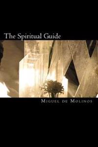 The Spiritual Guide: The Spiritual Guide Which Disentangles the Soul, and Brings It by the Inward Way to the Getting of Perfect Contemplati