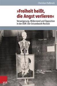 Freiheit Heisst, Die Angst Verlieren: Verweigerung, Widerstand Und Opposition in Der Ddr: Der Ostseebezirk Rostock