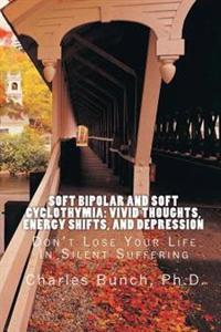 Soft Bipolar and Soft Cyclothymia: Vivid Thoughts, Energy Shifts, and Depression: Don't Lose Your Life in Silent Suffering