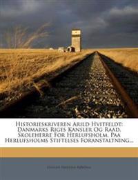 Historieskriveren Arild Hvitfeldt: Danmarks Riges Kansler Og Raad, Skoleherre For Herlufsholm. Paa Herlufsholms Stiftelses Foranstaltning...