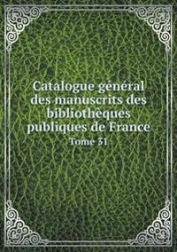 Catalogue General Des Manuscrits Des Bibliotheques Publiques de France Tome 31