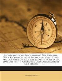 Archäologische Beschreibung Der Münster- Oder Krönungskirche In Aachen: Nebst Einem Versuch Über Die Lage Des Palastes Karls D. Gr. Daselbst : Mit 1 G