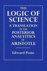 The Logic of Science: A Translation of the Posterior Analytics of Aristotle