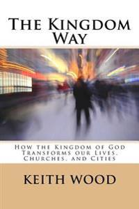 The Kingdom Way: How the Kingdom of God Transforms Our Lives, Churches, and Cities
