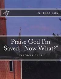 "Praise God I'm Saved, ""Now What?"": Teachers Book"