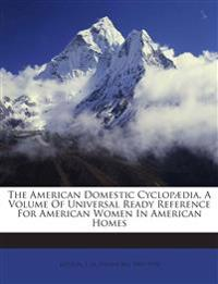 The American Domestic Cyclopædia, A Volume Of Universal Ready Reference For American Women In American Homes
