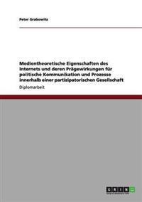 Medientheoretische Eigenschaften Des Internets Und Deren Pragewirkungen Fur Politische Kommunikation Und Prozesse Innerhalb Einer Partizipatorischen Gesellschaft