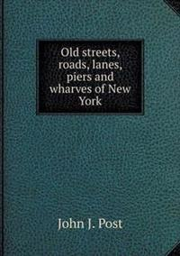 Old Streets, Roads, Lanes, Piers and Wharves of New York