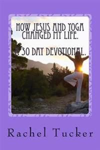 How Jesus and Yoga Changed My Life.: A 30 Day Devotional