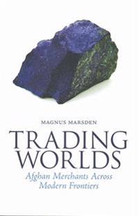 Trading Worlds: Afghan Merchants Across Modern Frontiers