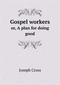 Gospel Workers Or, a Plan for Doing Good