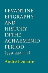 Levantine Epigraphy and History in the Achaemenid Period (539-332 Bce)