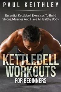 Kettlebell Workouts for Beginners: Essential Kettlebell Exercises to Build Strong Muscles and Have a Healthy Body