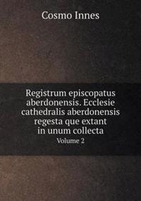Registrum Episcopatus Aberdonensis. Ecclesie Cathedralis Aberdonensis Regesta Que Extant in Unum Collecta Volume 2