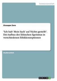 """""""Ich Hab' Mein Sach' Auf Nichts Gestellt."""" Der Aufbau Des Ethischen Egoismus in Verschiedenen Ethikkonzeptionen"""