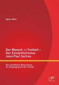 Der Mensch Ist Freiheit - Der Existentialismus Jean-Paul Sartres