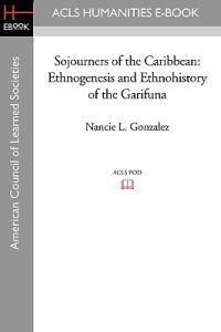Sojourners of the Caribbean: Ethnogenesis and Ethnohistory of the Garifuna