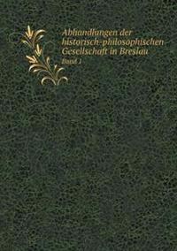 Abhandlungen Der Historisch-Philosophischen Gesellschaft in Breslau Band 1