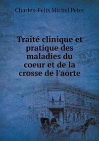 Traite Clinique Et Pratique Des Maladies Du Coeur Et de La Crosse de L'Aorte