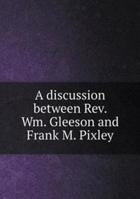 A Discussion Between REV. Wm. Gleeson and Frank M. Pixley