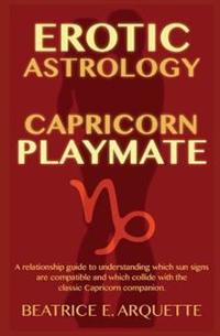 Erotic Astrology: Capricorn Playmate: A Relationship Guide to Understanding Which Sun Signs Are Compatible and Which Collide with the Cl