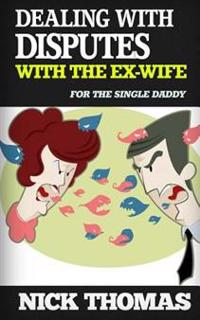 Dealing with Disputes with the Ex-Wife for the Single Daddy: How to Deal with Tensed Disputes with the Ex-Wife Peacefully