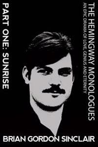 The Hemingway Monologues: An Epic Drama of Love, Genius and Eternity: Part One: Sunrise