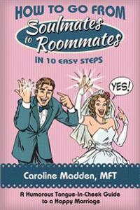 How to Go from Soul Mates to Roommates in 10 Easy Steps: (A Humorous Tongue-In-Cheek Guide to a Happy Marriage)
