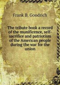 The Tribute Book a Record of the Munificence, Self-Sacrifice and Patriotism of the American People During the War for the Union